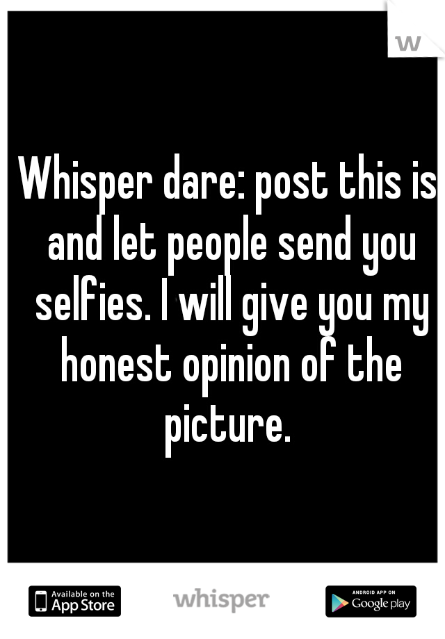 Whisper dare: post this is and let people send you selfies. I will give you my honest opinion of the picture.