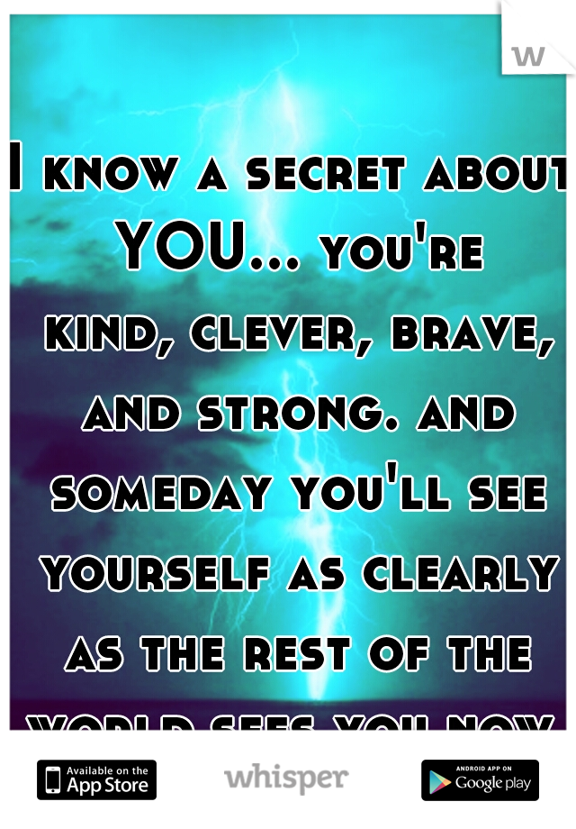 I know a secret about YOU... you're kind, clever, brave, and strong. and someday you'll see yourself as clearly as the rest of the world sees you now.