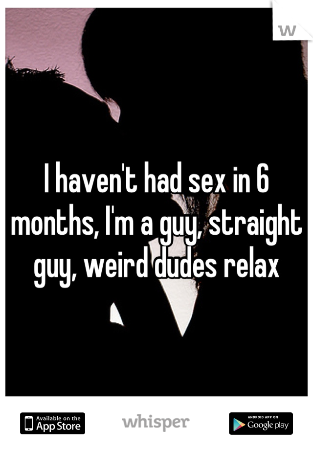 I haven't had sex in 6 months, I'm a guy, straight guy, weird dudes relax