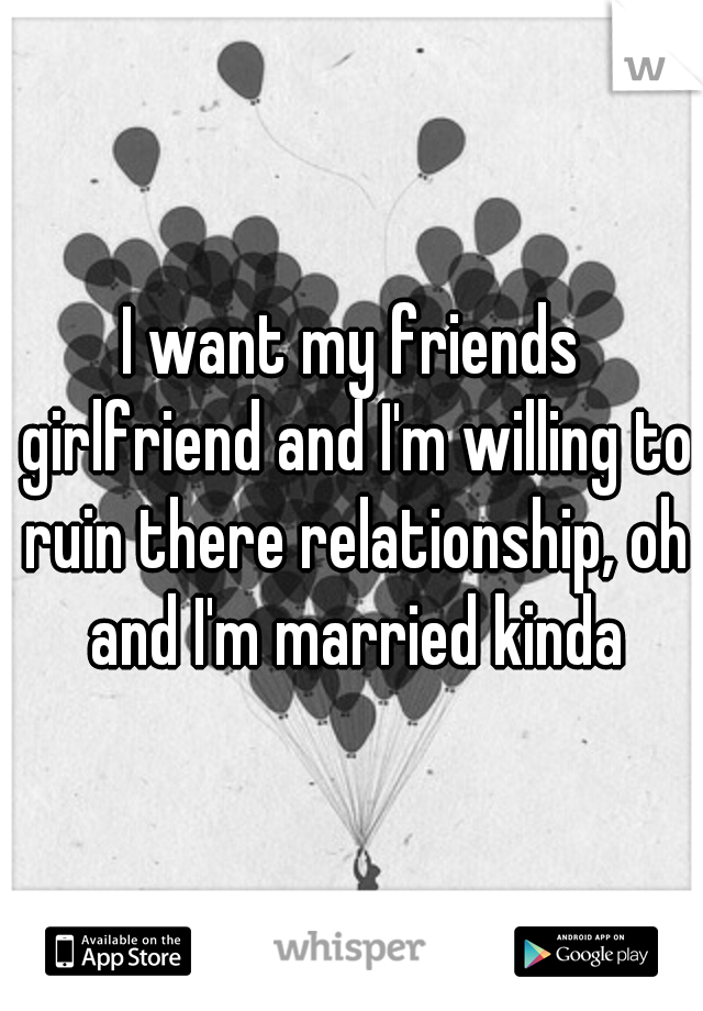I want my friends girlfriend and I'm willing to ruin there relationship, oh and I'm married kinda