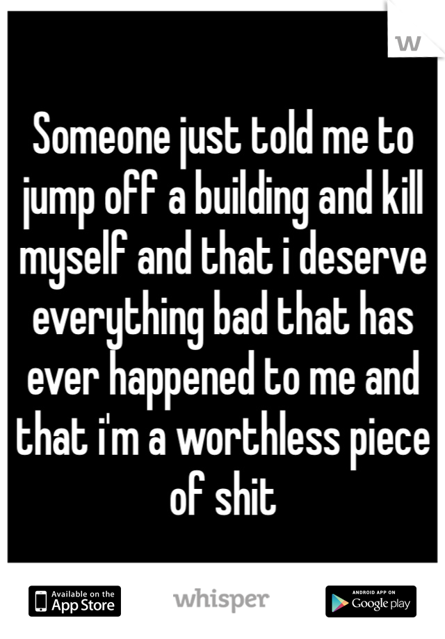 Someone just told me to jump off a building and kill myself and that i deserve everything bad that has ever happened to me and that i'm a worthless piece of shit