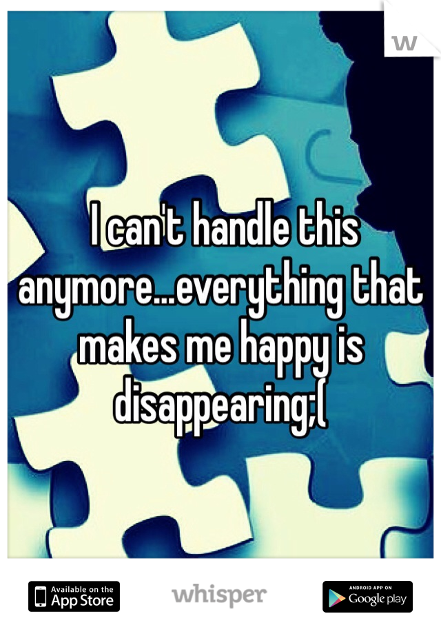 I can't handle this anymore...everything that makes me happy is disappearing;(
