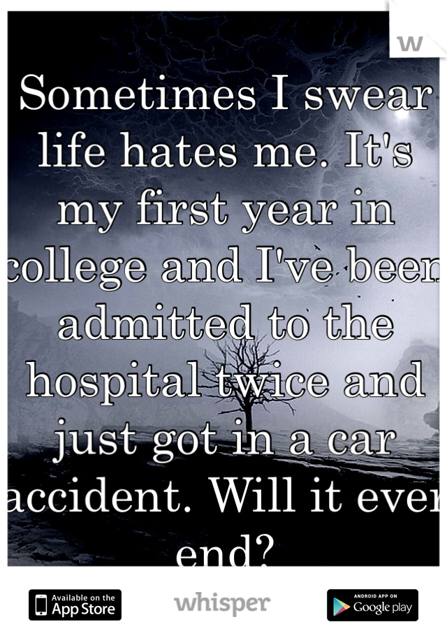 Sometimes I swear life hates me. It's my first year in college and I've been admitted to the hospital twice and just got in a car accident. Will it ever end?