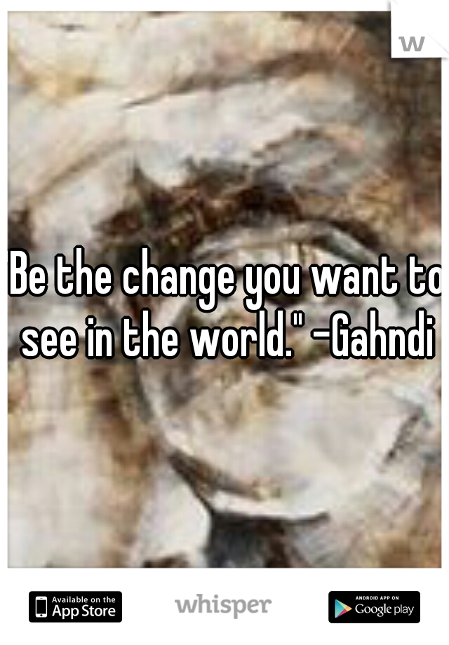 """""""Be the change you want to see in the world."""" -Gahndi"""