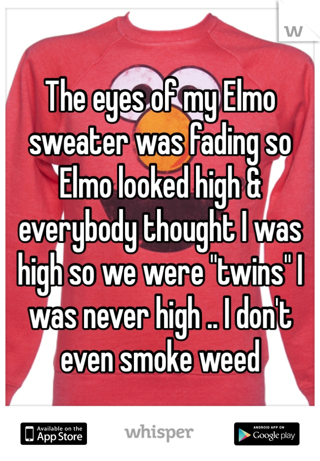 "The eyes of my Elmo sweater was fading so Elmo looked high & everybody thought I was high so we were ""twins"" I was never high .. I don't even smoke weed"
