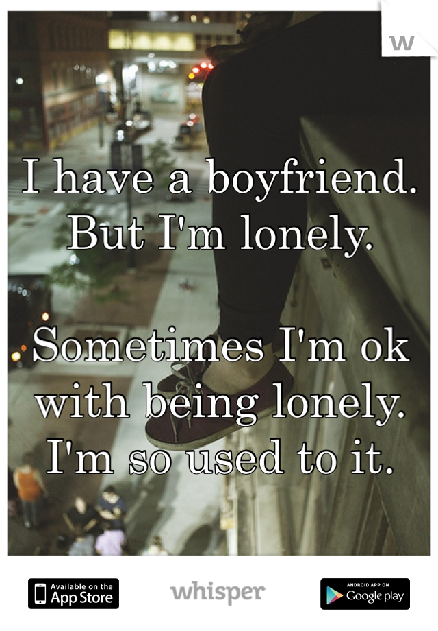 I have a boyfriend. But I'm lonely.   Sometimes I'm ok with being lonely. I'm so used to it.