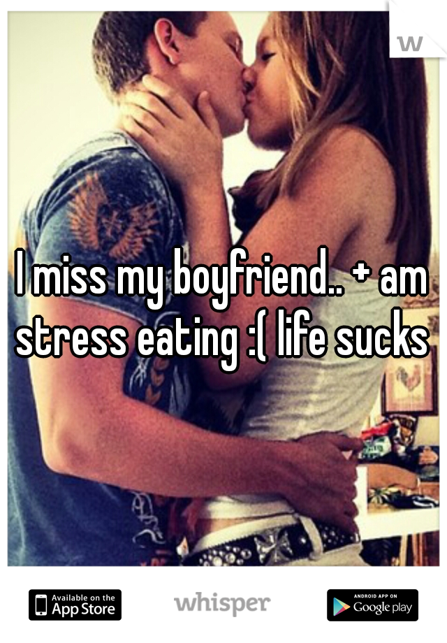 I miss my boyfriend.. + am stress eating :( life sucks
