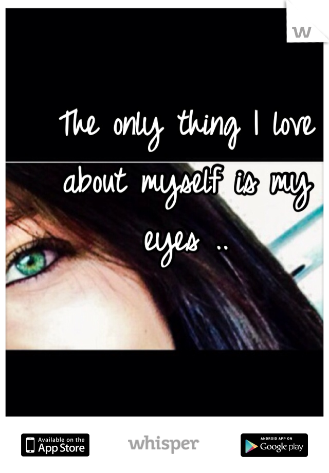 The only thing I love about myself is my eyes ..