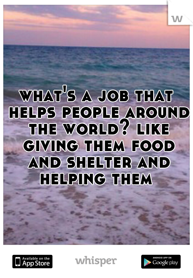 what's a job that helps people around the world? like giving them food and shelter and helping them