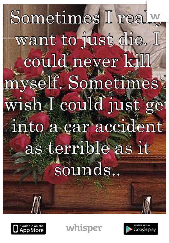 Sometimes I really want to just die. I could never kill myself. Sometimes I wish I could just get into a car accident as terrible as it sounds..