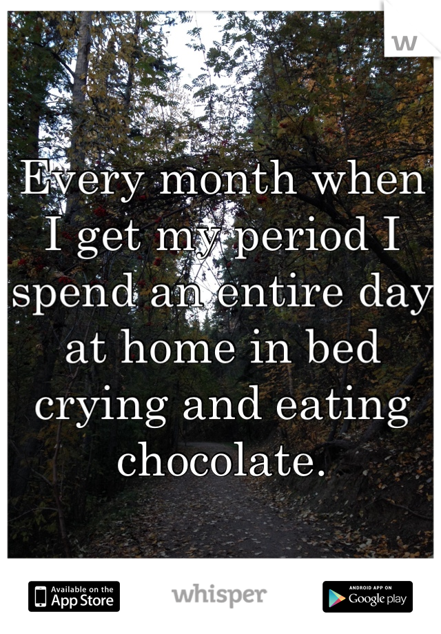 Every month when I get my period I spend an entire day at home in bed crying and eating chocolate.