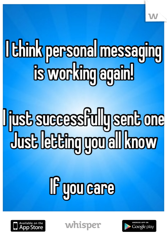 I think personal messaging is working again!  I just successfully sent one Just letting you all know   If you care