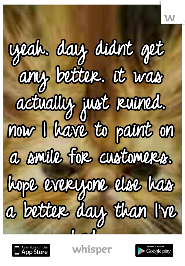 yeah. day didnt get any better. it was actually just ruined. now I have to paint on a smile for customers. hope everyone else has a better day than I've had.
