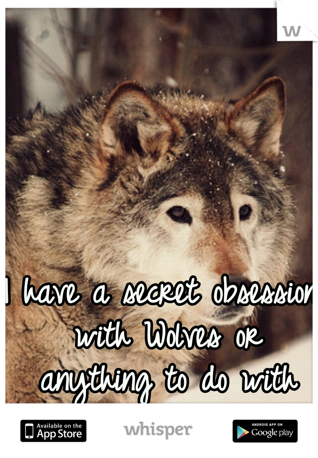 I have a secret obsession with Wolves or anything to do with them :)