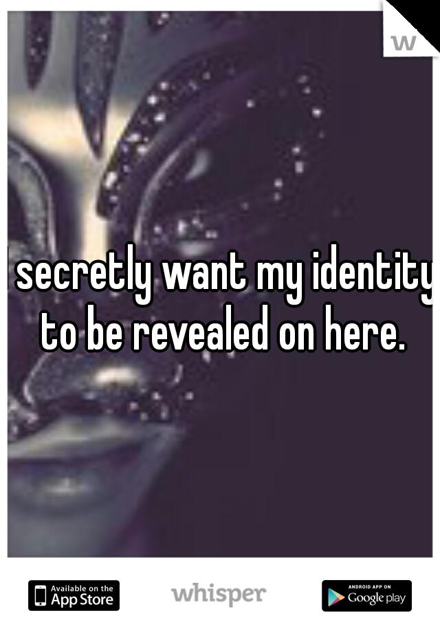 I secretly want my identity to be revealed on here.
