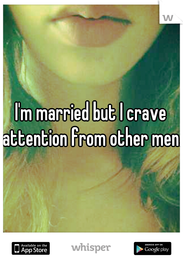 I'm married but I crave attention from other men.