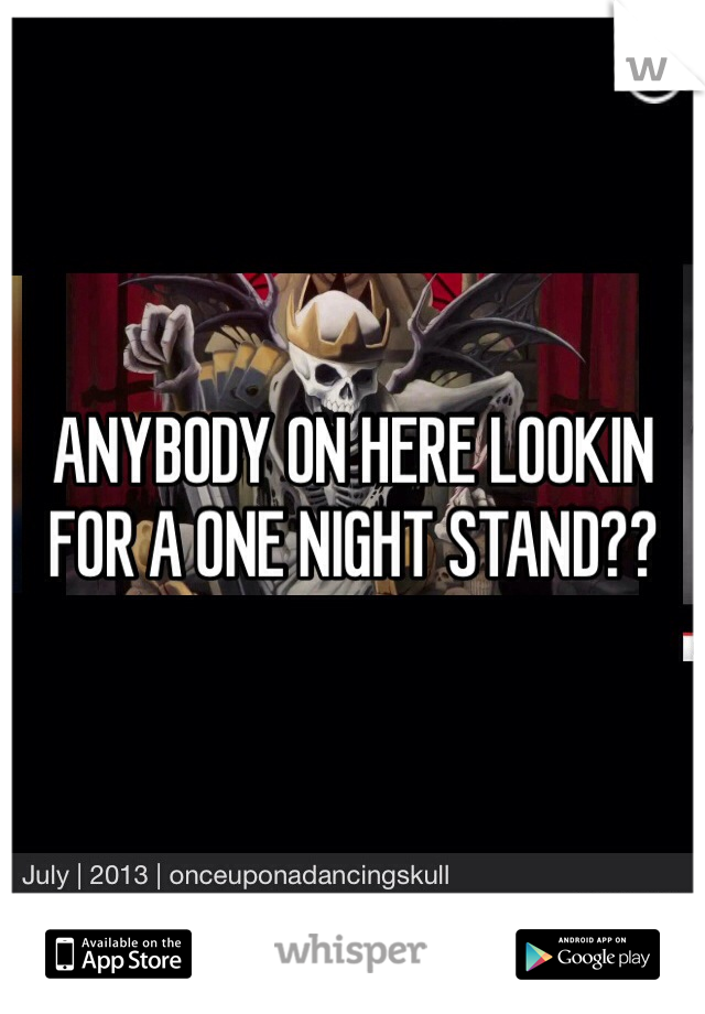 ANYBODY ON HERE LOOKIN FOR A ONE NIGHT STAND??