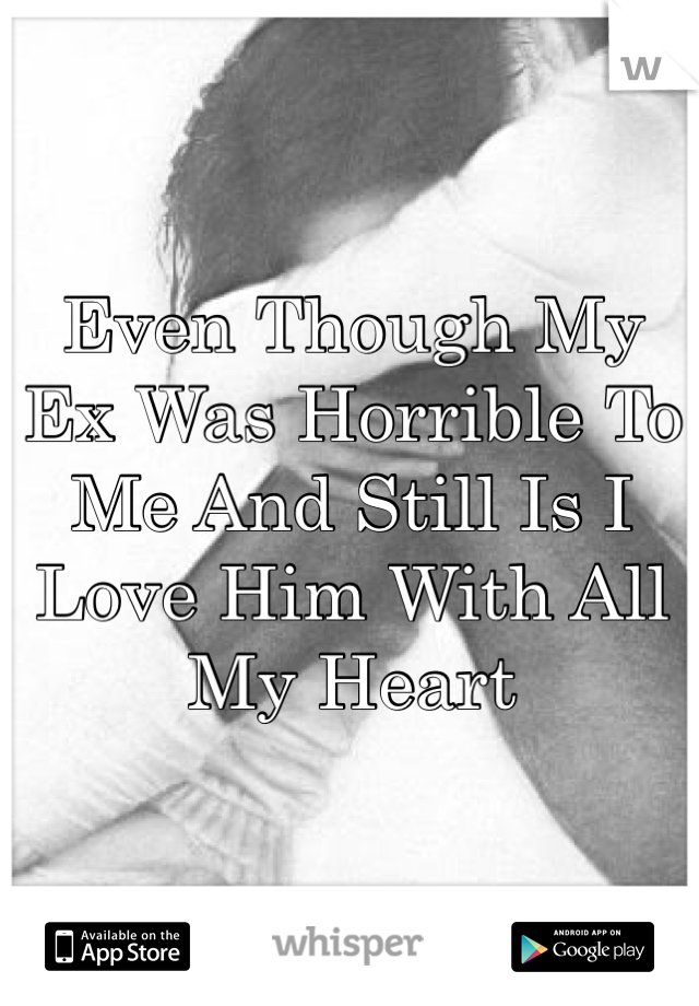 Even Though My Ex Was Horrible To Me And Still Is I Love Him With All My Heart