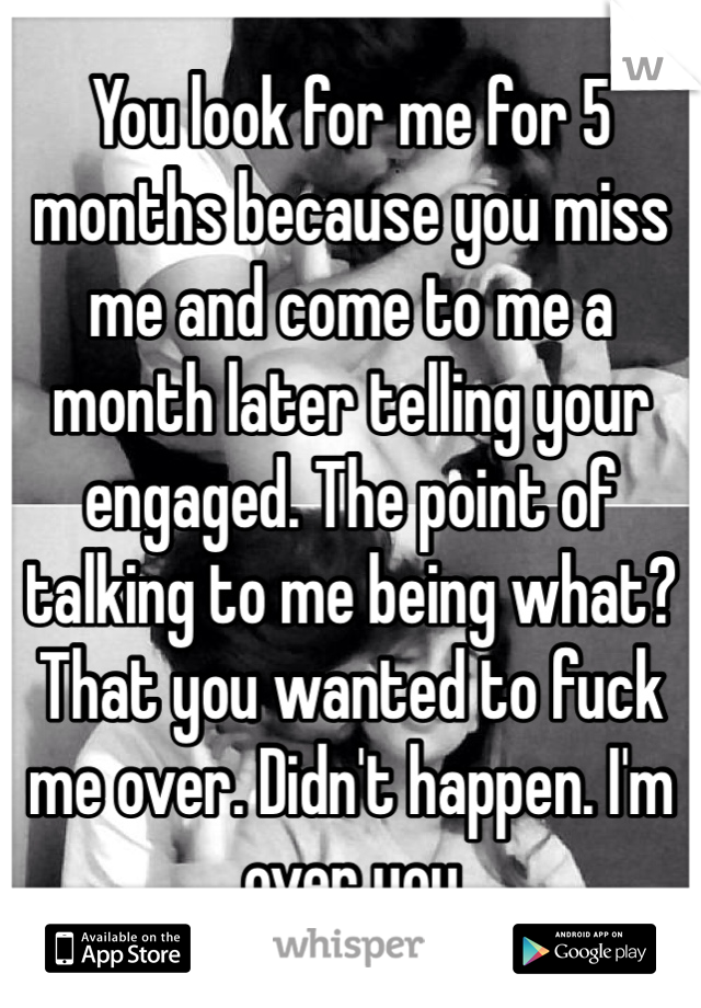 You look for me for 5 months because you miss me and come to me a month later telling your engaged. The point of talking to me being what? That you wanted to fuck me over. Didn't happen. I'm over you