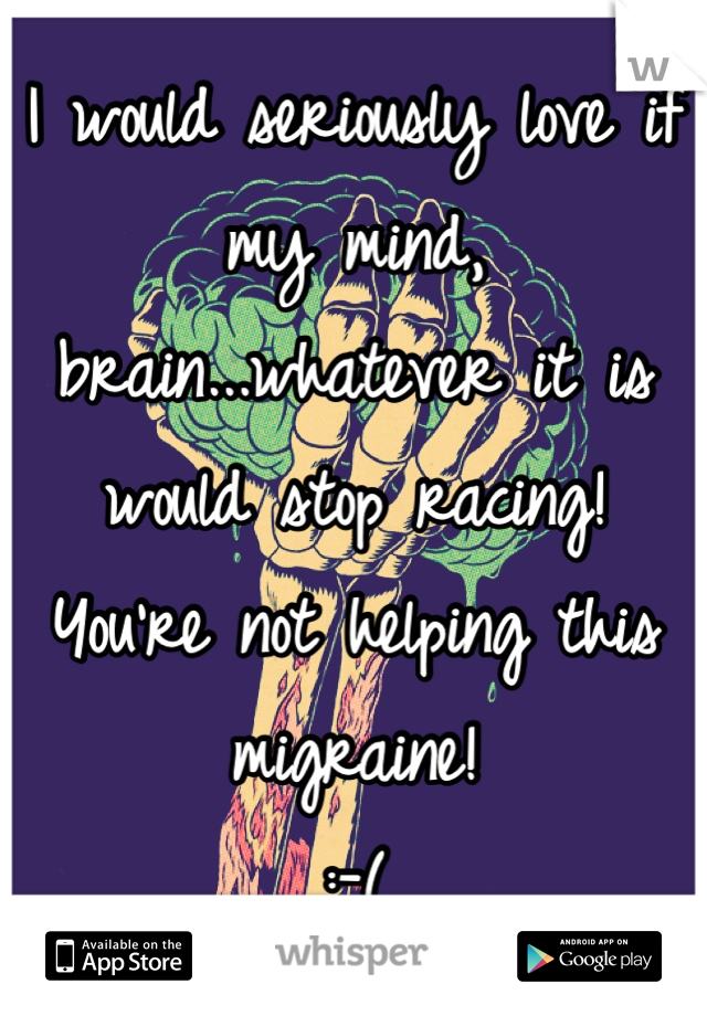 I would seriously love if my mind, brain...whatever it is would stop racing!  You're not helping this migraine! :-(