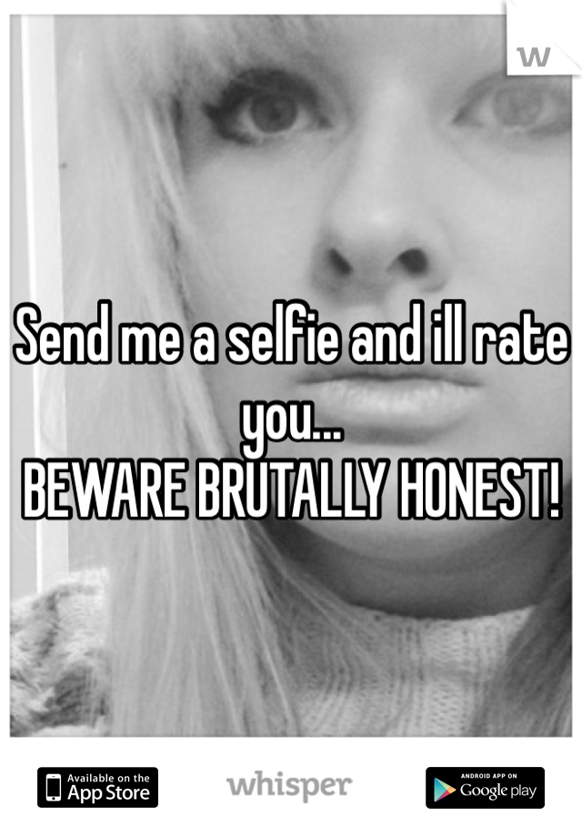 Send me a selfie and ill rate you...  BEWARE BRUTALLY HONEST!