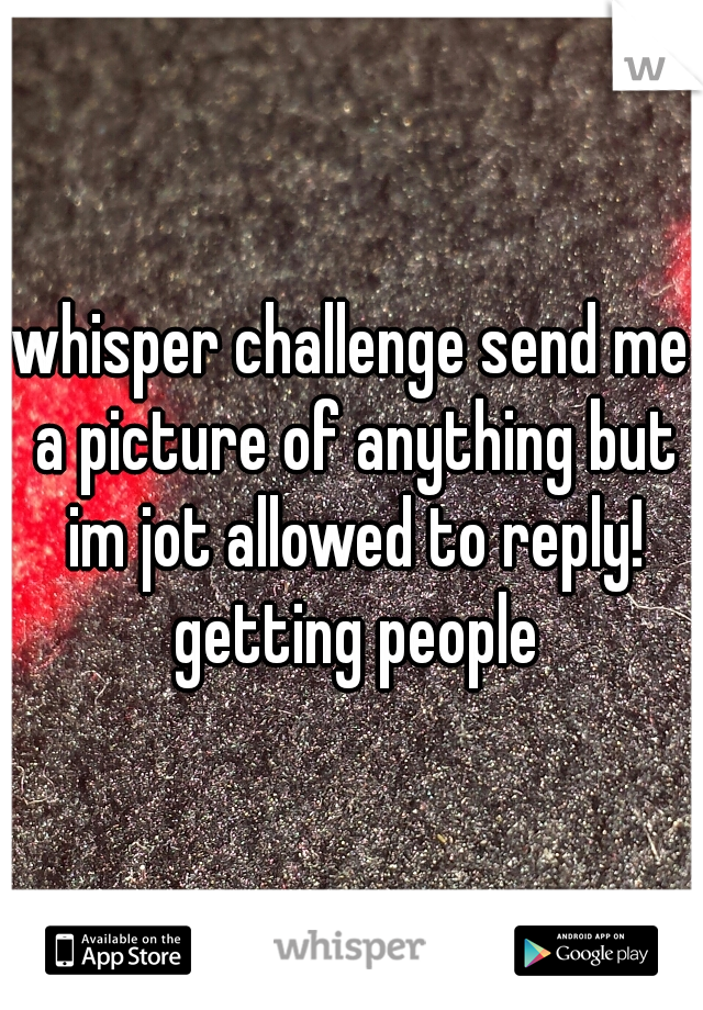 whisper challenge send me a picture of anything but im jot allowed to reply! getting people