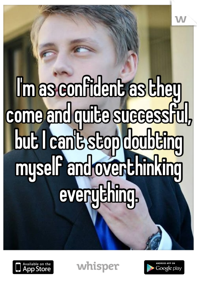 I'm as confident as they come and quite successful, but I can't stop doubting myself and overthinking everything.