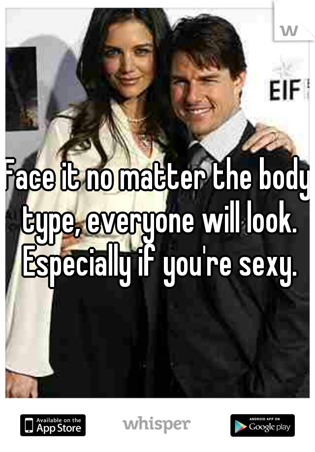 Face it no matter the body type, everyone will look. Especially if you're sexy.