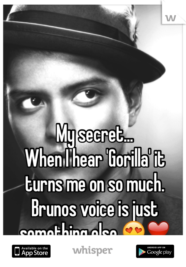 My secret... When I hear 'Gorilla' it turns me on so much.  Brunos voice is just something else 😍❤️