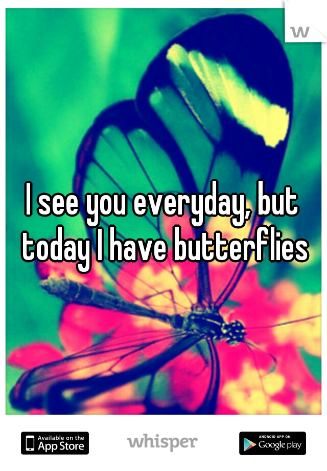 I see you everyday, but today I have butterflies