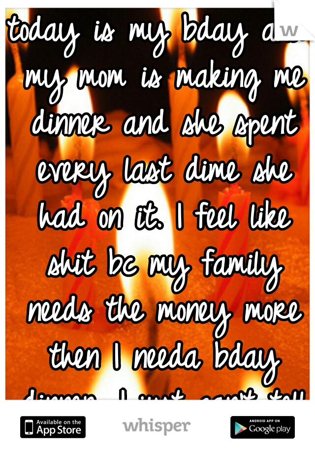 today is my bday and my mom is making me dinner and she spent every last dime she had on it. I feel like shit bc my family needs the money more then I needa bday dinner. I just can't tell her...:(
