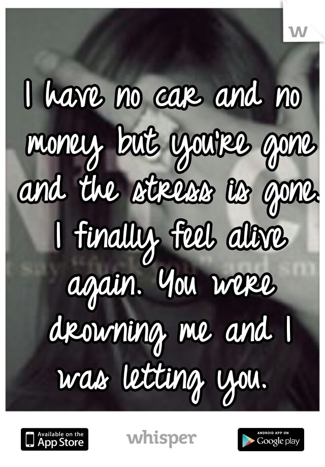 I have no car and no money but you're gone and the stress is gone. I finally feel alive again. You were drowning me and I was letting you.
