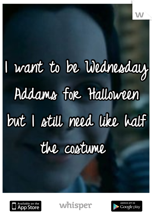 I want to be Wednesday Addams for Halloween but I still need like half the costume