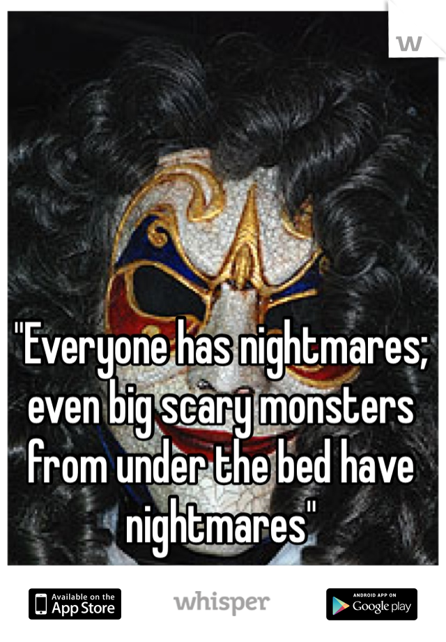 """""""Everyone has nightmares; even big scary monsters from under the bed have nightmares"""""""