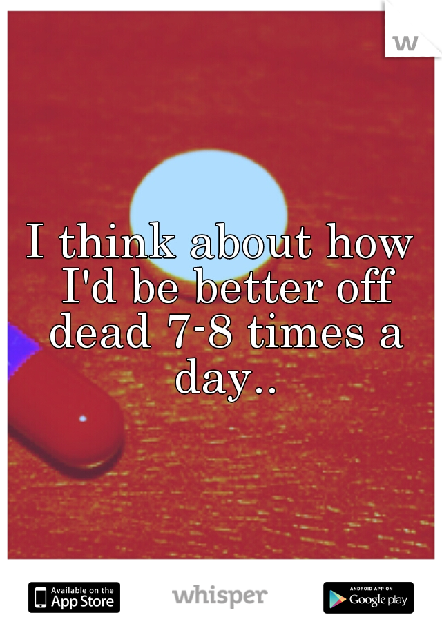 I think about how I'd be better off dead 7-8 times a day..