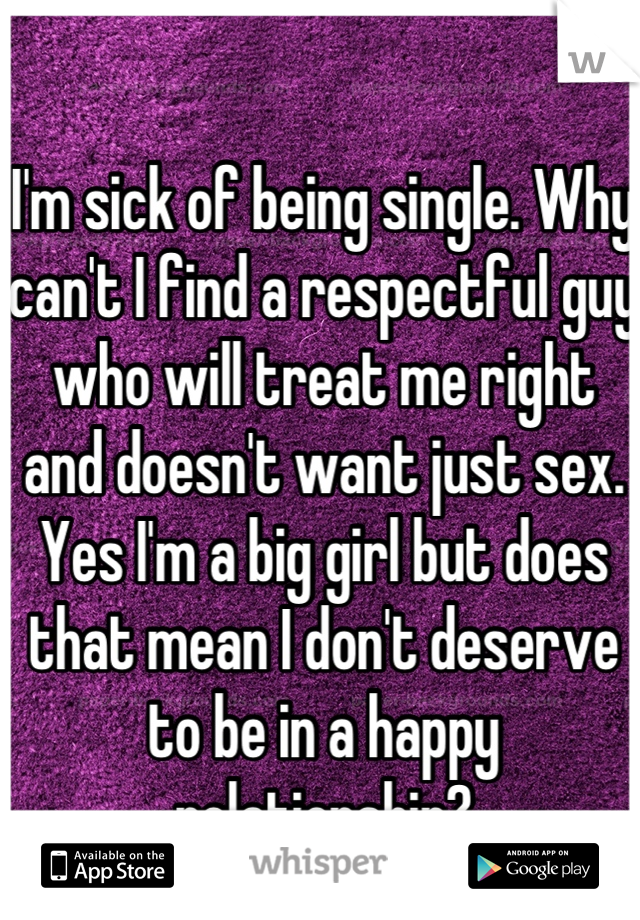 I'm sick of being single. Why can't I find a respectful guy who will treat me right and doesn't want just sex. Yes I'm a big girl but does that mean I don't deserve to be in a happy relationship?