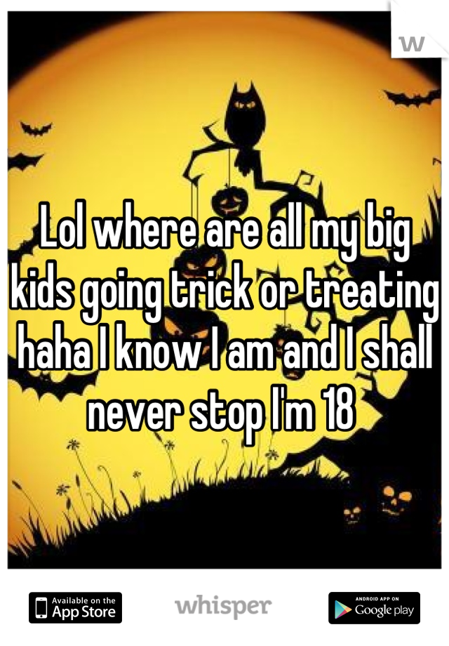 Lol where are all my big kids going trick or treating haha I know I am and I shall never stop I'm 18
