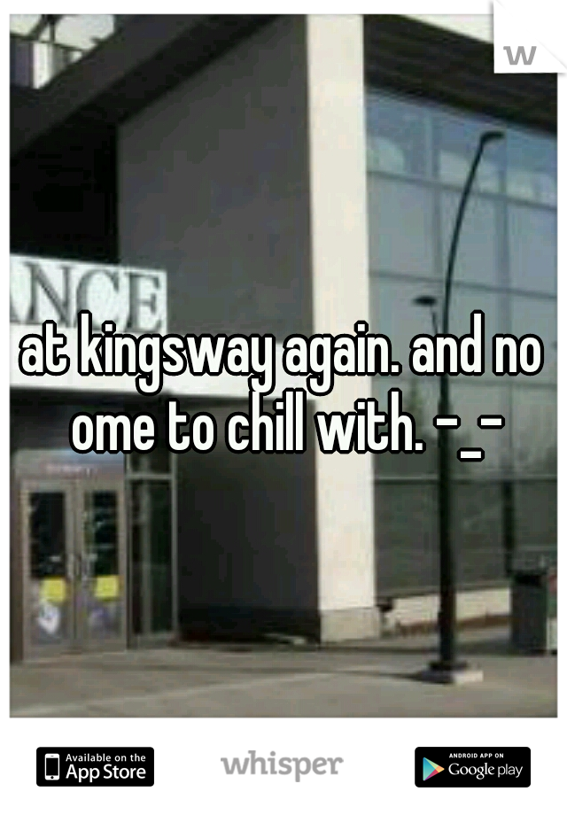 at kingsway again. and no ome to chill with. -_-