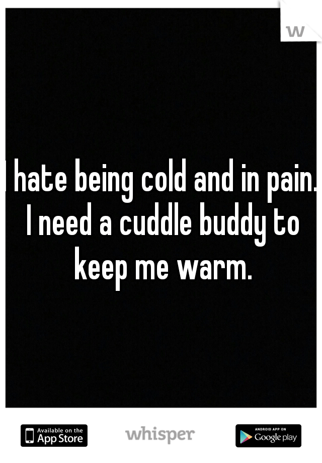 I hate being cold and in pain. I need a cuddle buddy to keep me warm.