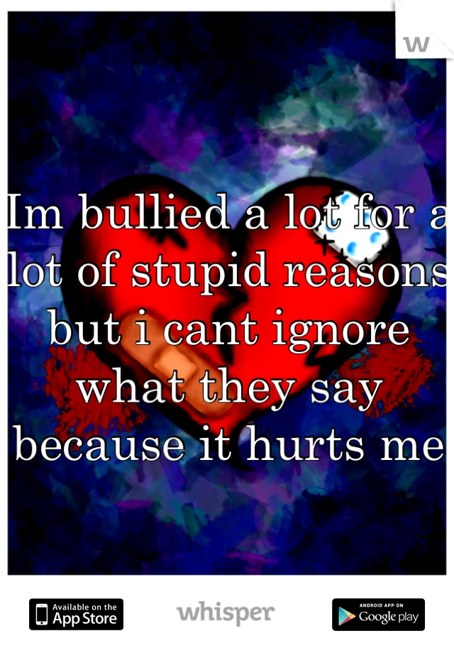 Im bullied a lot for a lot of stupid reasons but i cant ignore what they say because it hurts me