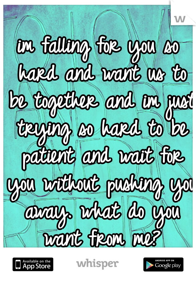 im falling for you so hard and want us to be together and im just trying so hard to be patient and wait for you without pushing you away. what do you want from me?