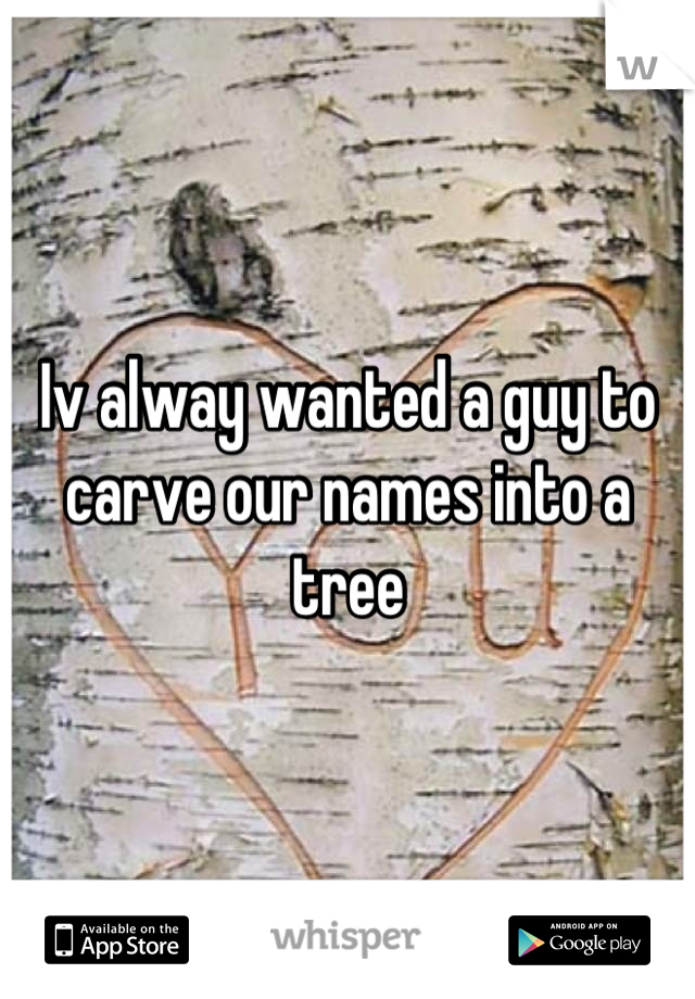 Iv alway wanted a guy to carve our names into a tree