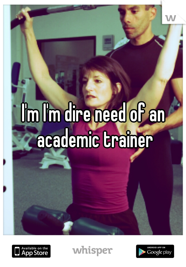 I'm I'm dire need of an academic trainer