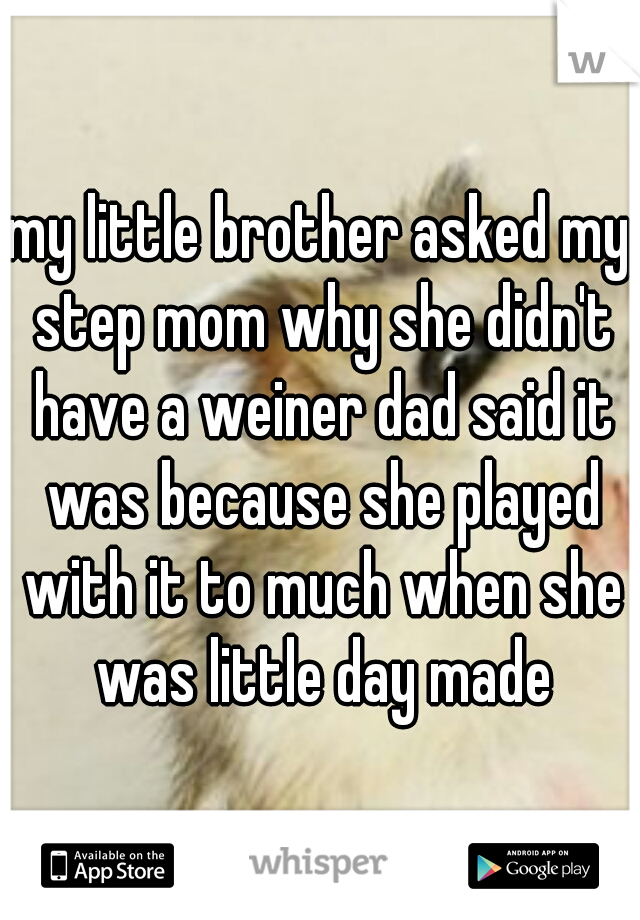 my little brother asked my step mom why she didn't have a weiner dad said it was because she played with it to much when she was little day made