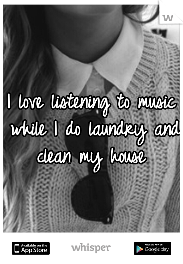 I love listening to music while I do laundry and clean my house