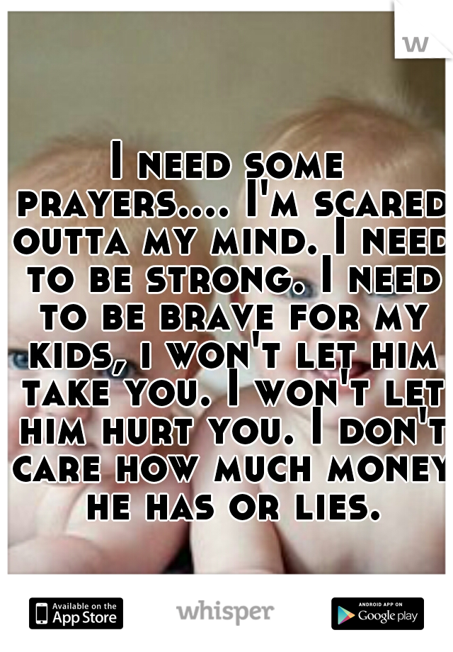 I need some prayers.... I'm scared outta my mind. I need to be strong. I need to be brave for my kids, i won't let him take you. I won't let him hurt you. I don't care how much money he has or lies.