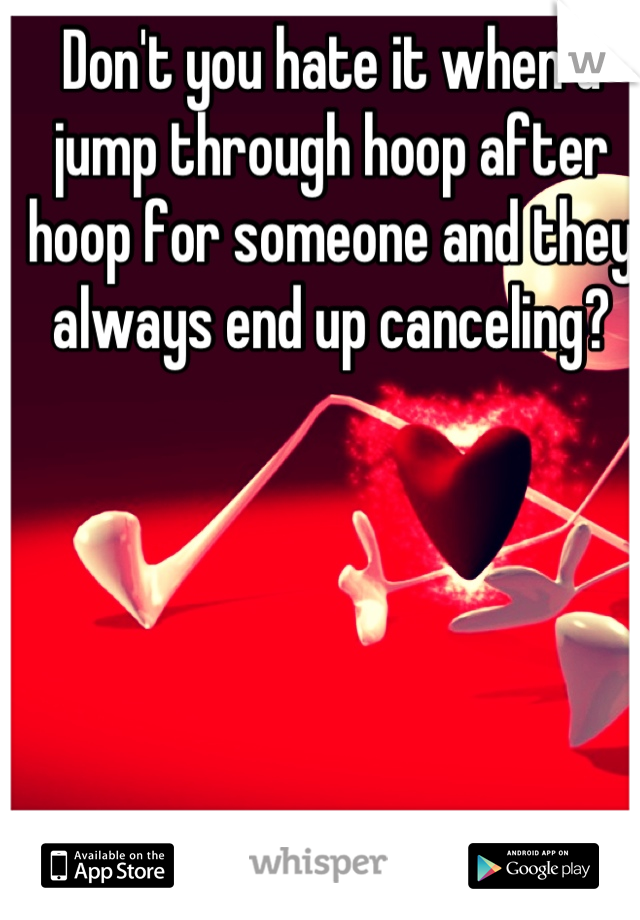 Don't you hate it when u jump through hoop after hoop for someone and they always end up canceling?