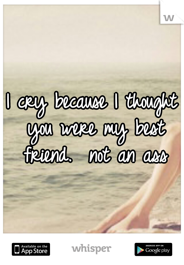 I cry because I thought you were my best friend.  not an ass