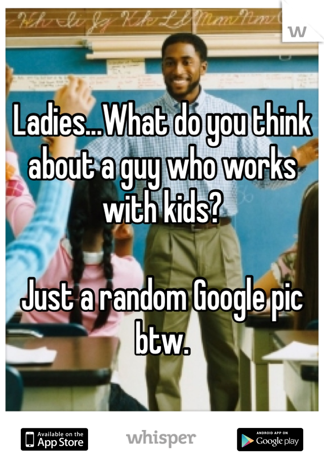 Ladies...What do you think about a guy who works with kids?  Just a random Google pic btw.