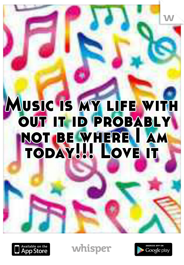 Music is my life with out it id probably not be where I am today!!! Love it